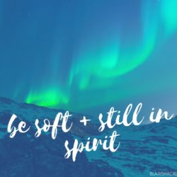 Let your spirit be soft + still